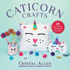 Caticorn crafts : 25 purr-fectly enchanted projects / Crystal Allen, Hello Creative Family. - Crystal Allen, Hello Creative Family.