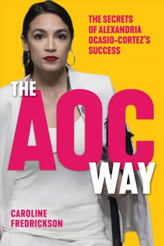 The AOC way : the secrets of Alexandria Ocasio-Cortez's success / Caroline Fredrickson. - Caroline Fredrickson.