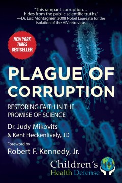 Plague of corruption : restoring faith in the promise of science / Dr. Judy Mikovits & Kent Heckenlively, JD ; foreword by Robert F. Kennedy, Jr. - Dr. Judy Mikovits & Kent Heckenlively, JD ; foreword by Robert F. Kennedy, Jr.