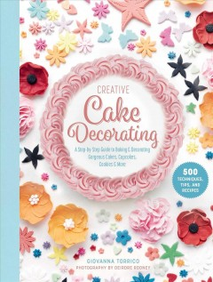 Creative cake decorating : a step-by-step guide to baking & decorating gorgeous cakes, cupcakes, cookies & more / Giovanna Torrico ; photography by Deirdre Rooney.