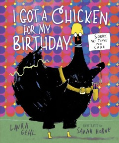 I got a chicken for my birthday /  by Laura Gehl ; illustrated by Sarah Horne. - by Laura Gehl ; illustrated by Sarah Horne.