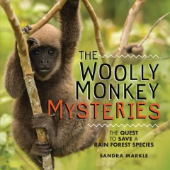 The woolly monkey mysteries : the quest to save a rainforest species / Sandra Markle.