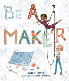 Be a maker /  Katey Howes ; illustrated by Elizabet Vuković.