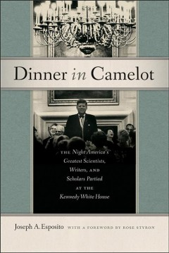 Dinner in Camelot : the night America's greatest scientists, writers, and scholars partied at the Kennedy White House / Joseph A. Esposito ; with a foreword by Rose Styron.
