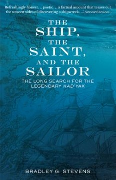 The ship, the saint, and the sailor : the long search for the legendary Kad'yak / by Bradley G. Stevens, PhD. - by Bradley G. Stevens, PhD.
