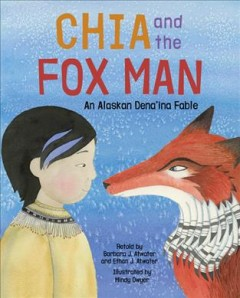 Chia and the fox man : an Alaskan Dena'ina fable / retold by Barbara J. Atwater and Ethan J. Atwater ; illustrated by Mindy Dwyer.