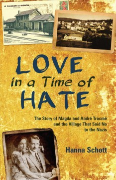 Love in a time of hate : the story of Magda and André Trocmé and the village that said no to the Nazis / Hanna Schott ; translated by John D. Roth.
