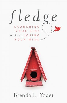 Fledge : launching your kids without losing your mind / Brenda L. Yoder.