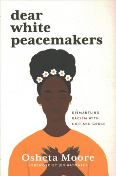 Dear white peacemakers : dismantling racism with grit and grace / Osheta Moore ; foreword by Jen Hatmaker. - Osheta Moore ; foreword by Jen Hatmaker.