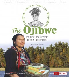 The Ojibwe : The Past and Present of the Anishinaabe / by Alesha Halvorson.