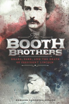 The Booth brothers : drama, fame, and the death of President Lincoln / by Rebecca Langston-George. - by Rebecca Langston-George.