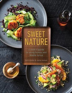 Sweet nature : a cook's guide to using honey and maple syrup / Beth Dooley & Mette Nielsen ; food styling by Abby Wyckoff.