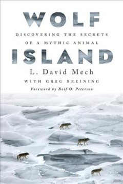 Wolf Island : discovering the secrets of a mythic animal / L. David Mech with Greg Breining ; foreword by Rolf O. Peterson.