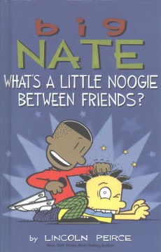 Big Nate : what's a little noogie between friends? / by Lincoln Peirce.