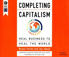 Completing capitalism : heal business to heal the world / Bruno Roche, Jay Jakub ; read by Tom Kruse. - Bruno Roche, Jay Jakub ; read by Tom Kruse.