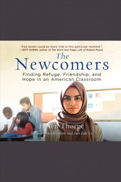 The newcomers : finding refuge, friendship, and hope in an American classroom / Helen Thorpe.