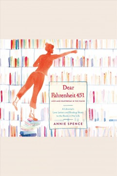 Dear Fahrenheit 451 : love and heartbreak in the stacks : a librarian's love letters and breakup notes to the books in her life / Annie Spence. - Annie Spence.