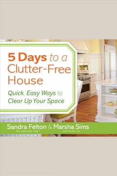 5 days to a clutter-free house : quick, easy ways to clear up your space / Sandra Felton and Marsha Sims. - Sandra Felton and Marsha Sims.
