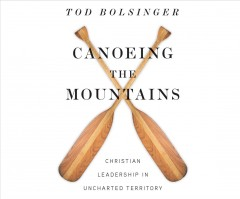 Canoeing the mountains : Christian leadership in uncharted territory / Tod E. Bolsinger.