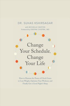 Change your schedule, change your life : how to harness the power of clock genes to lose weight, optimize your workout, and finally get a good night's sleep / Dr. Suhas Kshirsagar with Michelle Seaton ; foreword by Deepak Chopra, MD.