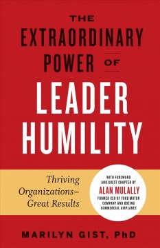 The extraordinary power of leader humility : thriving organizations - great results / Marilyn Gist, PhD ; foreword and guest chapter by Alan Mulally, former CEO of Ford Motor Company and Boeing Commercial Airlines. - Marilyn Gist, PhD ; foreword and guest chapter by Alan Mulally, former CEO of Ford Motor Company and Boeing Commercial Airlines.