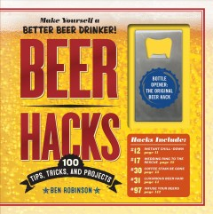 Beer hacks : 100 tips, tricks, and projects / Ben Robinson. - Ben Robinson.