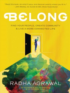 Belong : find your people, create your community, & live a more connected life / Radha Agrawal.