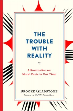 The trouble with reality : a rumination on moral panic in our time / Brooke Gladstone.