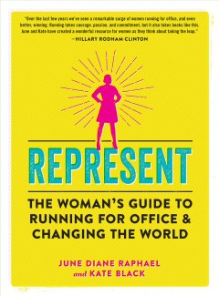 Represent : the woman's guide to running for office & changing the world / June Diane Raphael and Kate Black.