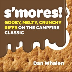 S'mores! : gooey, melty, crunchy riffs on the campfire classic / Dan Whalen.