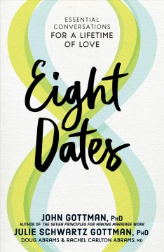 Eight dates : essential conversations for a lifetime of love / John Gottman, PhD, Julie Schwartz Gottman, PhD, Doug Abrams & Rachel Carlton Abrams, MD.