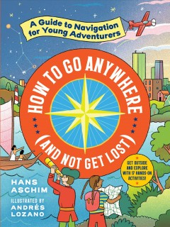 How to go anywhere (and not get lost): : a guide to navigation for young adventurers / Hans Aschim ; illustrated by Andrés Lozano. - Hans Aschim ; illustrated by Andrés Lozano.