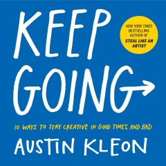 Keep going : 10 ways to stay creative in good times and bad / Austin Kleon.