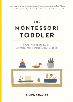 The Montessori toddler : a parent's guide to raising a curious and responsible human being / Simone Davies ; illustrated by Hiyoko Imai.