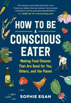 How to be a conscious eater : making food choices that are good for you, others, and the planet / Sophie Egan ; illustrated by Iris Gottlieb. - Sophie Egan ; illustrated by Iris Gottlieb.