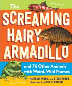 The screaming hairy armadillo and 76 other animals with weird, wild names /  Matthew Murrie, Steve Murrie ; illustrated by Julie Benbassat.