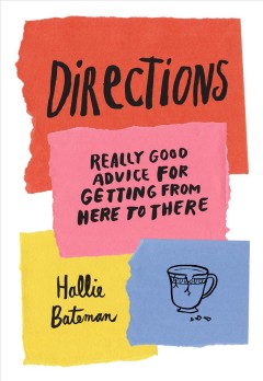 Directions : really good advice for getting from here to there / Hallie Bateman. - Hallie Bateman.