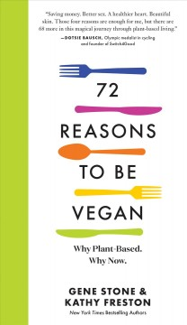 72 reasons to be vegan : why plant-based, why now / Gene Stone & Kathy Freston. - Gene Stone & Kathy Freston.