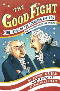 The Good Fight : the feuds of the founding fathers (and how they shaped the nation) / Anne Quirk ; illustrations by Elizabeth Baddeley. - Anne Quirk ; illustrations by Elizabeth Baddeley.