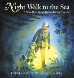 Night walk to the sea : a story about Rachel Carson, Earth's protector / by Deborah Wiles ; pictures by Daniel Miyares. - by Deborah Wiles ; pictures by Daniel Miyares.