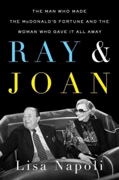 Ray & Joan : the man who made the McDonald's fortune and the woman who gave it all away / Lisa Napoli.