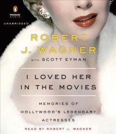 I loved her in the movies : memories of Hollywood's legendary actresses / Robert Wagner with Scott Eyman.