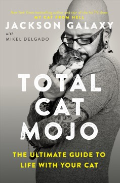 Total cat mojo : the ultimate guide to life with your cat / Jackson Galaxy.