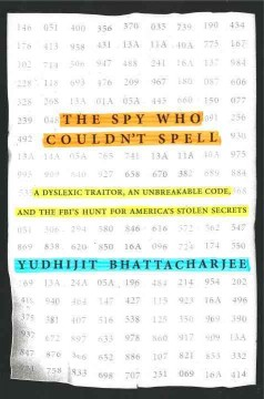 The spy who couldn't spell : a dyslexic traitor, an unbreakable code, and the FBI's hunt for America's stolen secrets / Yudhijit Bhattacharjee.
