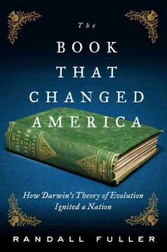 The book that changed America : how Darwin's theory of evolution ignited a nation / Randall Fuller.