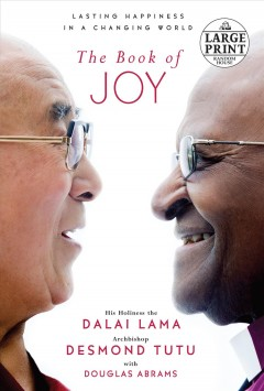 The book of joy : lasting happiness in a changing world / His Holiness the Dalai Lama and Archbishop Desmond Tutu, with Douglas Abrams. - His Holiness the Dalai Lama and Archbishop Desmond Tutu, with Douglas Abrams.