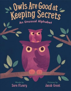 Owls are good at keeping secrets : an unusual alphabet / words by Sara O'Leary ; pictures by Jacob Grant. - words by Sara O'Leary ; pictures by Jacob Grant.