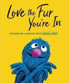 Love the fur you're in : monster wit and wisdom with art from 50 years of Sesame Street books.