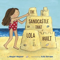 The sandcastle that Lola built /  by Megan Maynor ; illustrated by Kate Berube. - by Megan Maynor ; illustrated by Kate Berube.