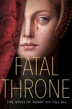 Fatal throne : the wives of Henry VIII tell all / M.T. Anderson, Candace Fleming, Jennifer Donnelly, Stephanie Hemphill, Deborah Hopkinson, Linda Sue Park, Lisa Ann Sandell.